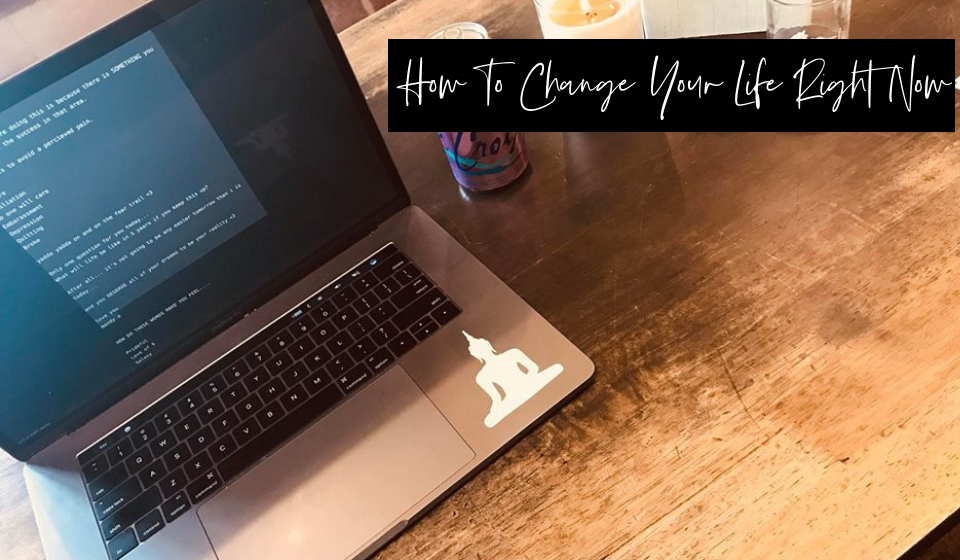 How to Change Your Life Right Now…